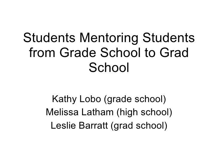 Students Mentoring Students from Grade School to Grad School Kathy Lobo (grade school) Melissa Latham (high school) Leslie...