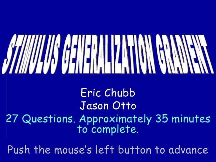 STIMULUS GENERALIZATION GRADIENT Push the mouse's left button to advance Eric Chubb Jason Otto 27 Questions. Approximately...