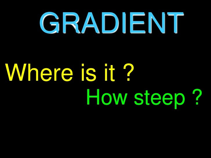 GRADIENT<br />Where is it ?<br />How steep ?<br />
