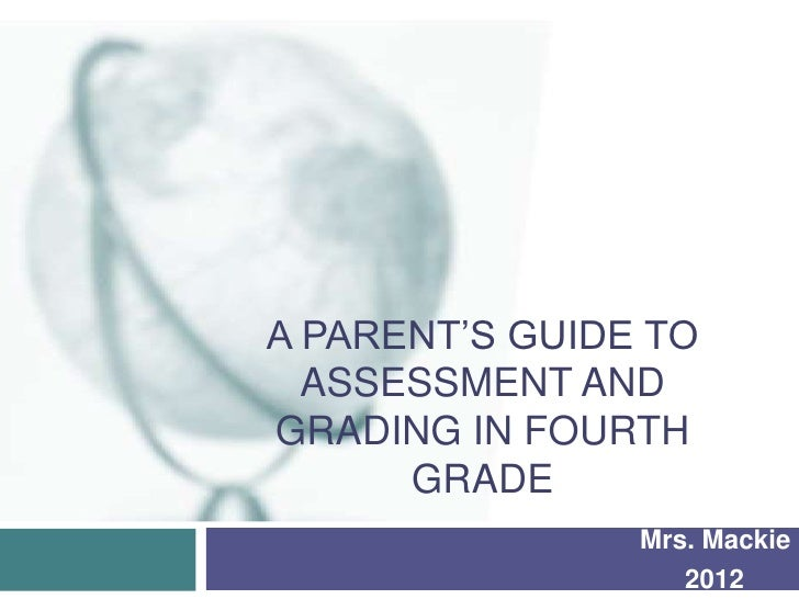 A PARENT'S GUIDE TO  ASSESSMENT ANDGRADING IN FOURTH      GRADE                Mrs. Mackie                   2012