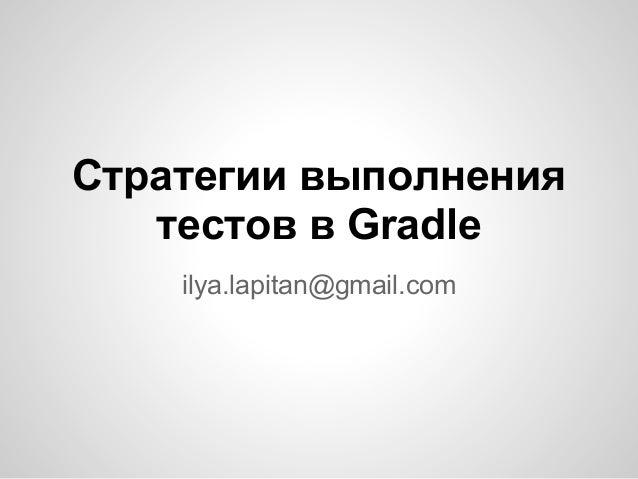 Стратегии выполнения   тестов в Gradle    ilya.lapitan@gmail.com