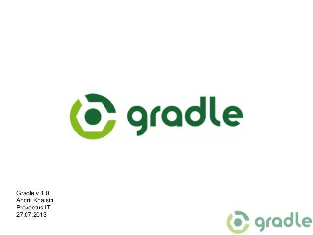 Gradle v.1.0 Andrii Khaisin Provectus IT 27.07.2013
