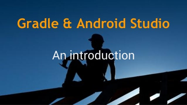 Gradle & Android Studio An introduction