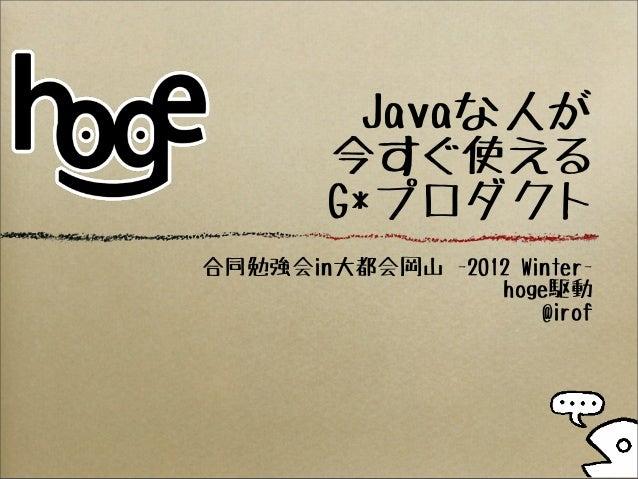 Javaな人が        今すぐ使える        G*プロダクト合同勉強会in大都会岡山 -2012 Winter-                 hoge駆動                     @irof