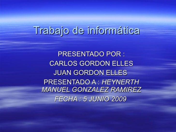 Trabajo de informática  PRESENTADO POR : CARLOS GORDON ELLES  JUAN GORDON ELLES  PRESENTADO A :  HEYNERTH MANUEL GONZALEZ ...