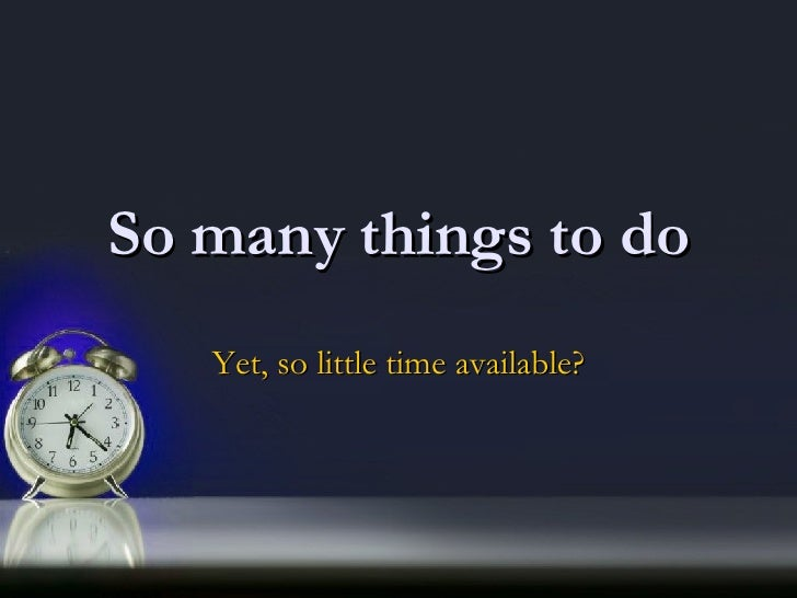 How can I do so many things it such little time?!?