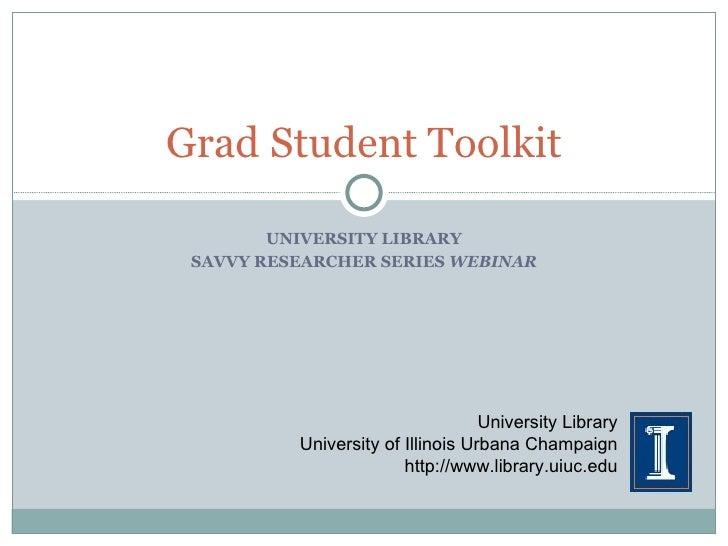 UNIVERSITY LIBRARY SAVVY RESEARCHER SERIES  WEBINAR Grad Student Toolkit University Library University of Illinois Urbana ...