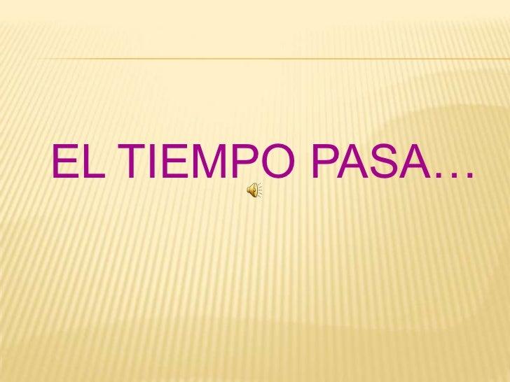 EL TIEMPO PASA… <br />