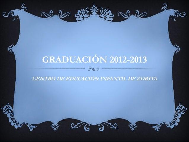 GRADUACIÓN 2012-2013 CENTRO DE EDUCACIÓN INFANTIL DE ZORITA