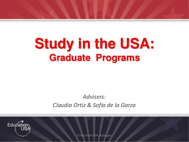 Advisers: Claudia Ortiz & Sofia de la Garza EducationUSA.state.gov Study in the USA: Graduate Programs