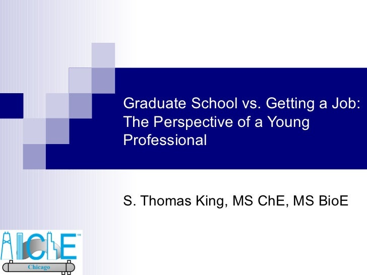 Graduate School vs. Getting a Job: The Perspective of a Young Professional S. Thomas King, MS ChE, MS BioE