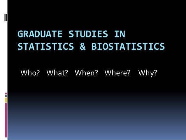GRADUATE STUDIES IN STATISTICS & BIOSTATISTICS Who? What? When? Where? Why?
