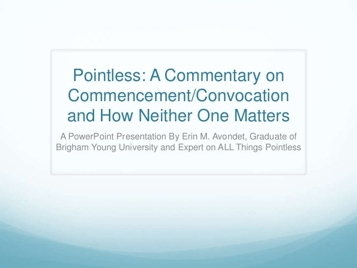 Pointless: A Commentary on Commencement/Convocation and How Neither One Matters<br />A PowerPoint Presentation By Erin M. ...