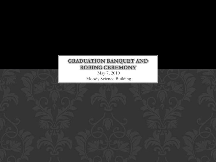 May 7, 2010Moody Science Building<br />Graduation Banquet and Robing Ceremony<br />