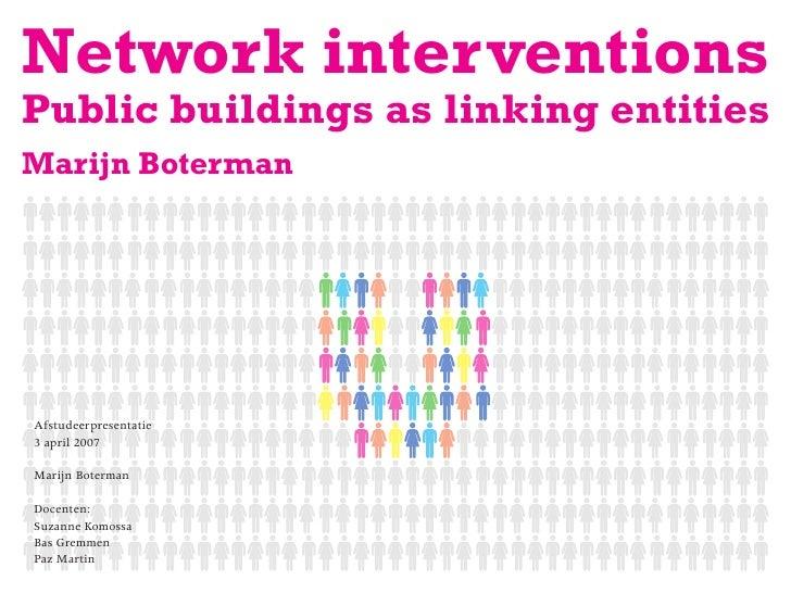 Network interventions Public buildings as linking entities Marijn Boterman     Afstudeerpresentatie 3 april 2007  Marijn B...