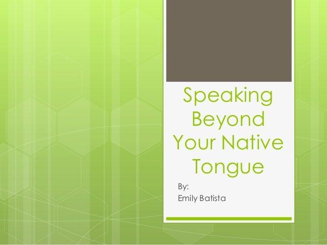 SpeakingBeyondYour NativeTongueBy:Emily Batista