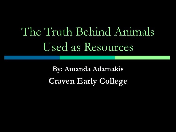 The Truth Behind Animals Used as Resources By: Amanda Adamakis Craven Early College