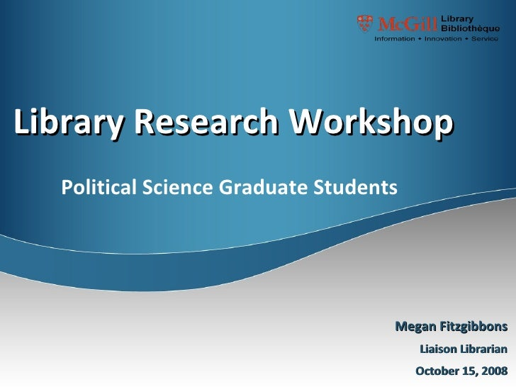 Library Research Workshop Megan Fitzgibbons Liaison Librarian October 15, 2008 Political Science Graduate Students