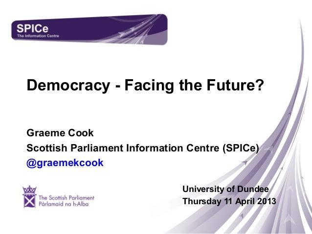 Democracy - Facing the Future?Graeme CookScottish Parliament Information Centre (SPICe)@graemekcookUniversity of DundeeThu...