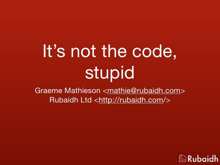 It's not the code,        stupid Graeme Mathieson <mathie@rubaidh.com>    Rubaidh Ltd <http://rubaidh.com/>