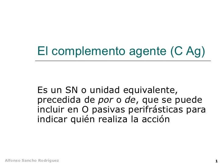 El complemento agente (C Ag) Es un SN o unidad equivalente, precedida de  por  o  de , que se puede incluir en O pasivas p...