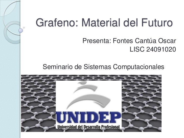 Grafeno: Material del Futuro             Presenta: Fontes Cantúa Oscar                            LISC 24091020 Seminario ...