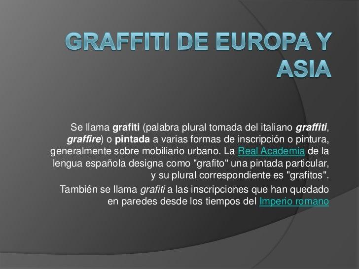 Se llama grafiti (palabra plural tomada del italiano graffiti,   graffire) o pintada a varias formas de inscripción o pint...