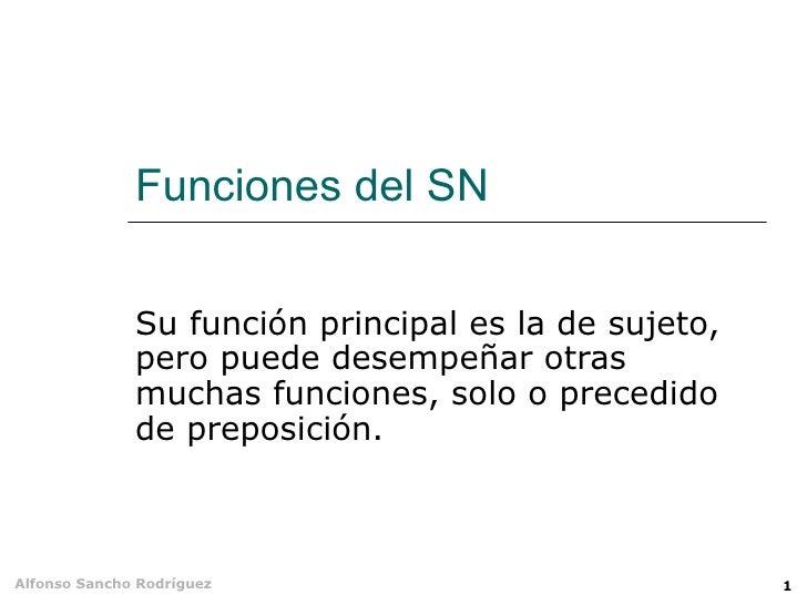 Funciones del SN Su función principal es la de sujeto, pero puede desempeñar otras muchas funciones, solo o precedido de p...