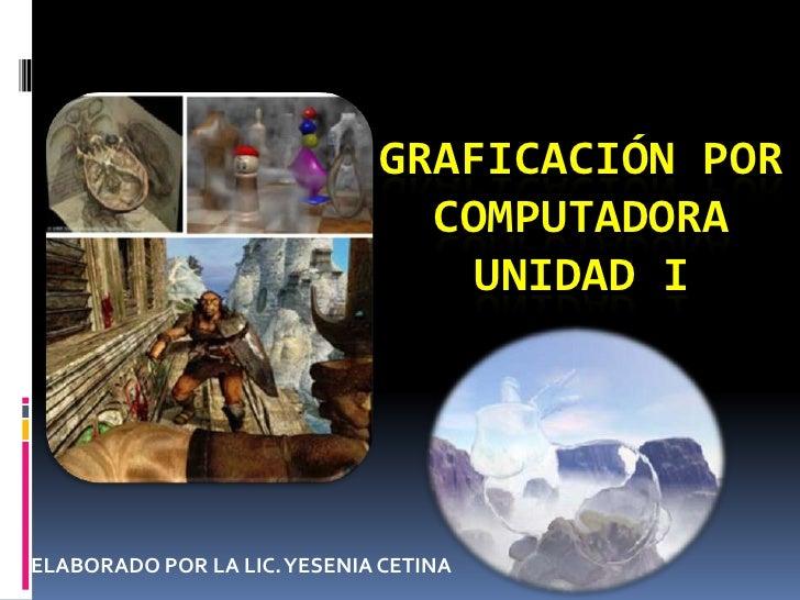 GRAFICACIÓN POR COMPUTADORAUNIDAD I<br />ELABORADO POR LA LIC. YESENIA CETINA<br />