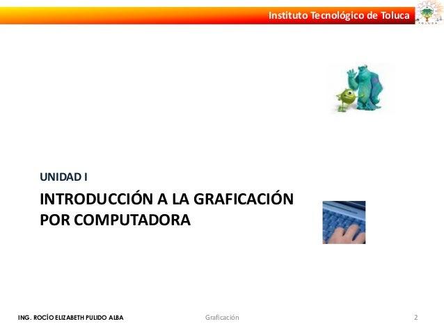 Instituto Tecnológico de Toluca      UNIDAD I      INTRODUCCIÓN A LA GRAFICACIÓN      POR COMPUTADORAING. ROCÍO ELIZABETH ...