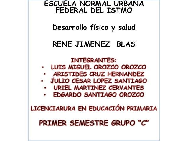 ESCUELA NORMAL URBANA FEDERAL DEL ISTMO Desarrollo físico y salud  RENE JIMENEZ BLAS