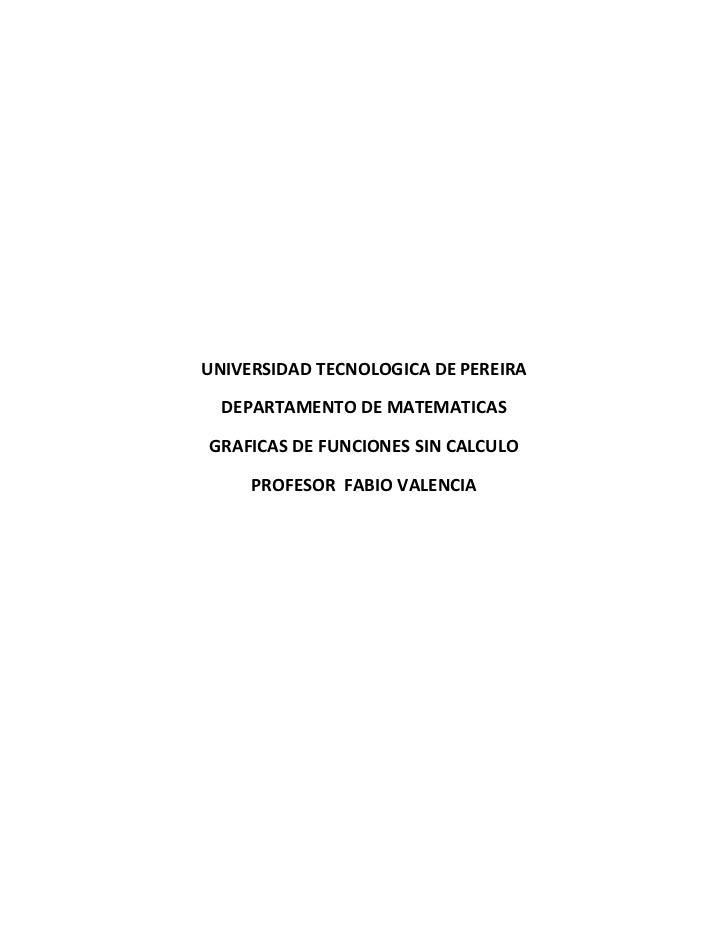 UNIVERSIDAD TECNOLOGICA DE PEREIRA  DEPARTAMENTO DE MATEMATICASGRAFICAS DE FUNCIONES SIN CALCULO     PROFESOR FABIO VALENCIA