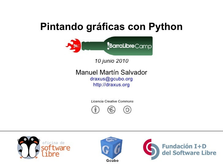 Pintando gráficas con Python !BarraLibreCamp 10 junio 2010 Gcubo Manuel Martín Salvador [email_address] http://draxus.org ...