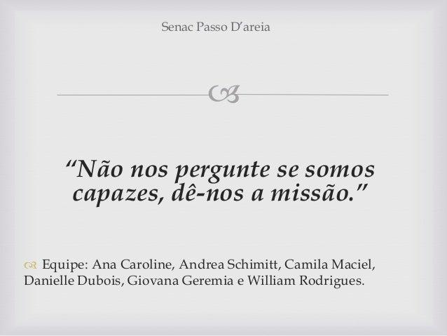 """ """"Não nos pergunte se somos capazes, dê-nos a missão.""""  Equipe: Ana Caroline, Andrea Schimitt, Camila Maciel, Danielle D..."""