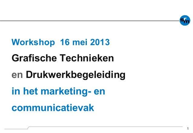 1 Workshop 16 mei 2013 Grafische Technieken en Drukwerkbegeleiding in het marketing- en communicatievak
