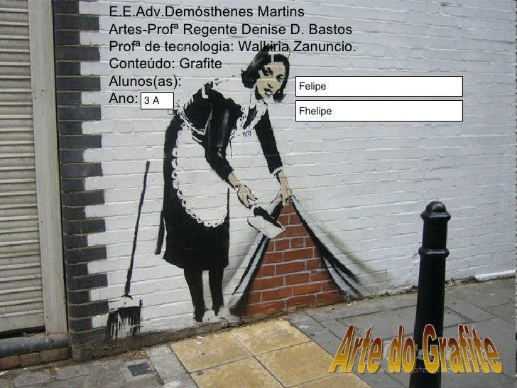 E.E.Adv.Demósthenes Martins Artes-Profª Regente Denise D. Bastos Profª de tecnologia: Walkiria Zanuncio. Conteúdo: Grafite...