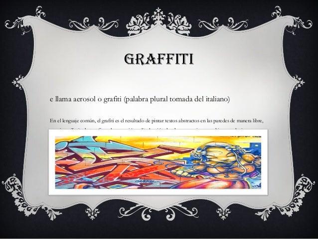 GRAFFITIe llama aerosol o grafiti (palabra plural tomada del italiano)En el lenguaje común, el grafiti es el resultado de ...
