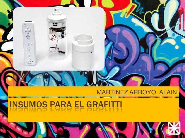 INSUMOS PARA EL GRAFITTI<br />MARTINEZ ARROYO, ALAIN<br />
