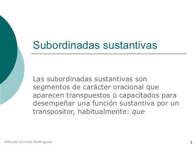 Subordinadas sustantivas Las subordinadas sustantivas son segmentos de carácter oracional que aparecen transpuestos o capa...