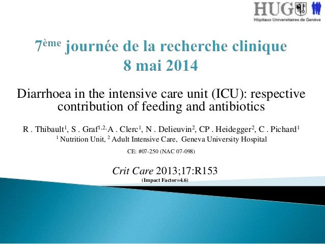 Diarrhoea in the intensive care unit (ICU): respective contribution of feeding and antibiotics R . Thibault1, S . Graf1,2,...
