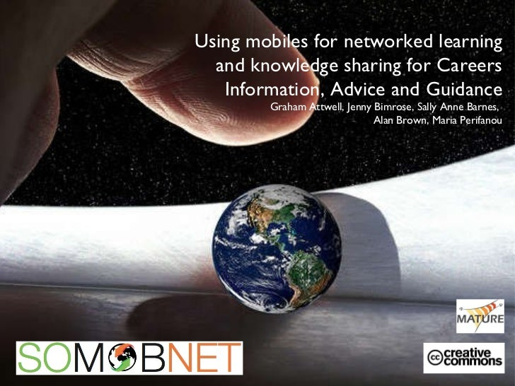 Using mobiles for networked learning and knowledge sharing for Careers Information, Advice and Guidance Graham Attwell, Je...