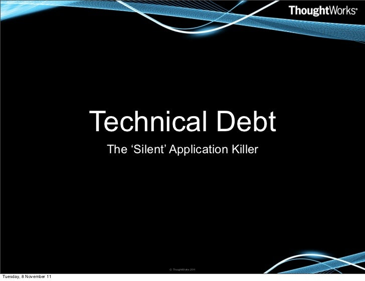 Technical Debt                          The 'Silent' Application Killer                                      © ThoughtWork...