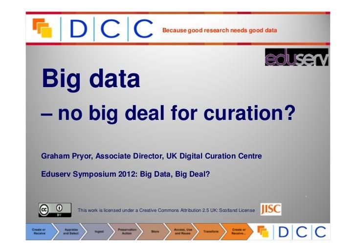 Because good research needs good dataBig data– no big deal for curation?Graham Pryor, Associate Director, UK Digital Curat...