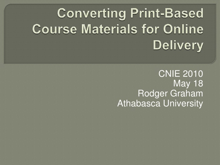 Converting Print-Based Course Materials for Online Delivery <br />CNIE 2010<br />May 18<br />Rodger Graham<br />Athabasca ...