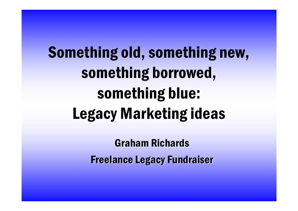 Something old, something new,     something borrowed,       something blue:    Legacy Marketing ideas            Graham Ri...