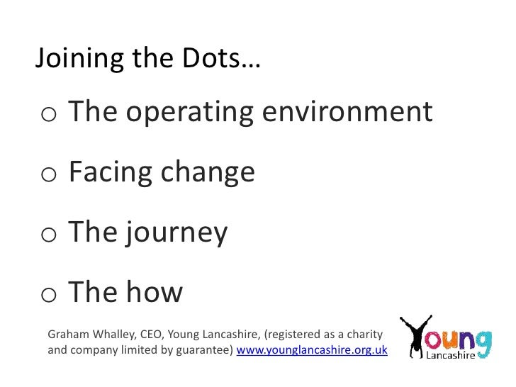 Joining the Dots…o The operating environmento Facing changeo The journeyo The howGraham Whalley, CEO, Young Lancashire, (r...