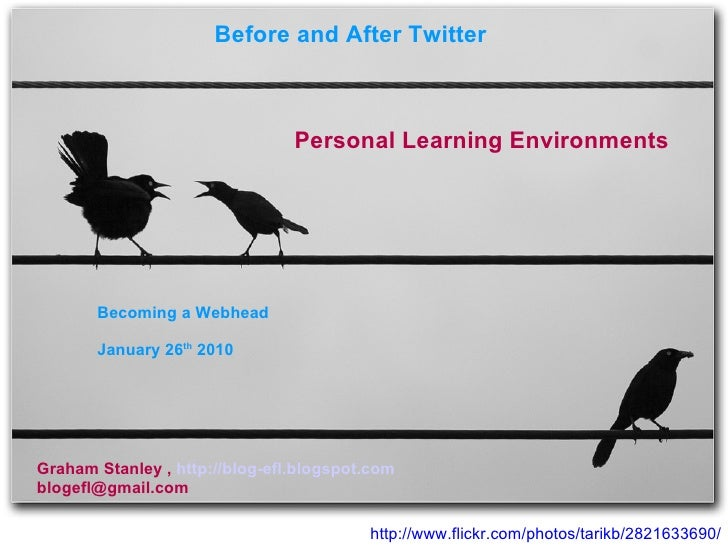 http://www.flickr.com/photos/tarikb/2821633690/ Before and After Twitter  Personal Learning Environments Graham Stanley , ...