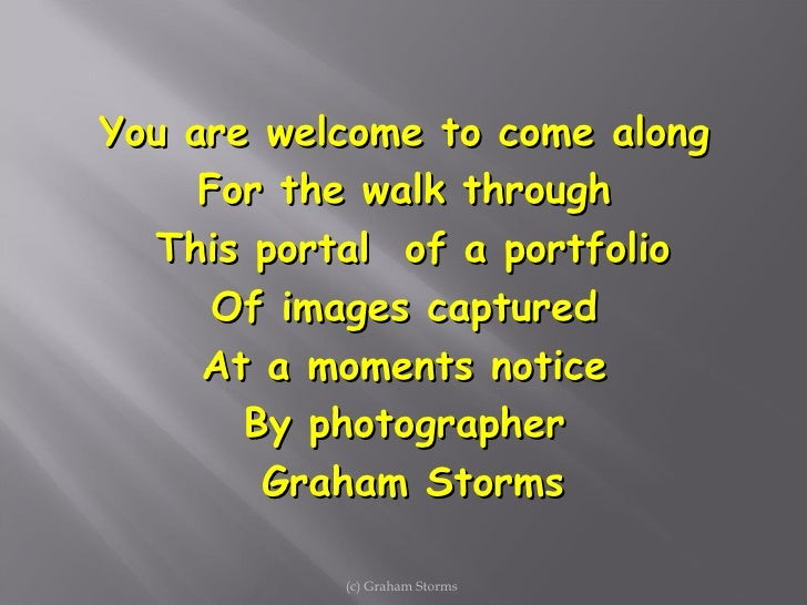 You are welcome to come along  For the walk through  This portal  of a portfolio Of images captured  At a moments notice  ...
