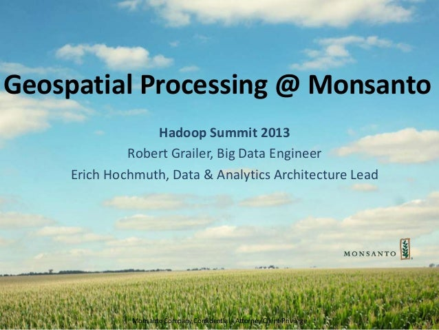Monsanto Company Confidential - Attorney Client Privilege Geospatial Processing @ Monsanto Hadoop Summit 2013 Robert Grail...