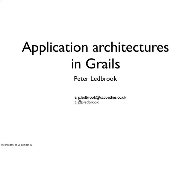 Application architectures in Grails Peter Ledbrook e: p.ledbrook@cacoethes.co.uk t: @pledbrook Wednesday, 11 September 13